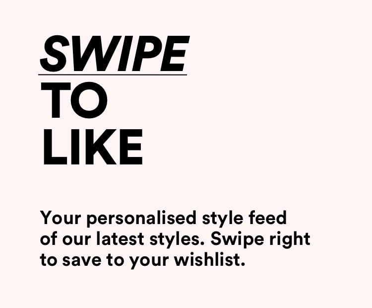 Swipe to like and save to your wishlist.