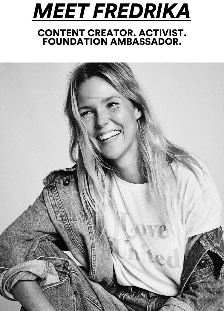 Meet Fredrika Content Creator. Activist. Foundation Ambassador