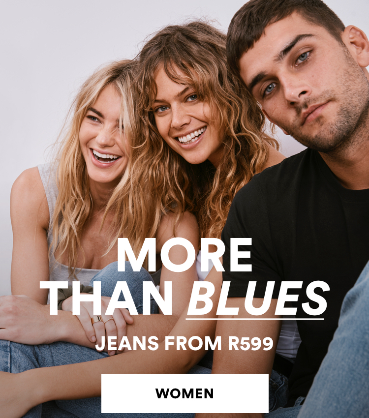 Women. More than Blues. Jeans frm R599. Click to Shop.