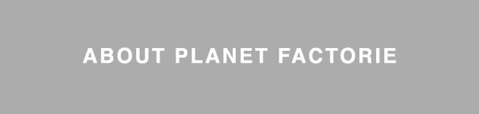 About Planet Factorie