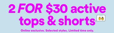 2 for $30 Active Tops and Shorts. Click to Shop.